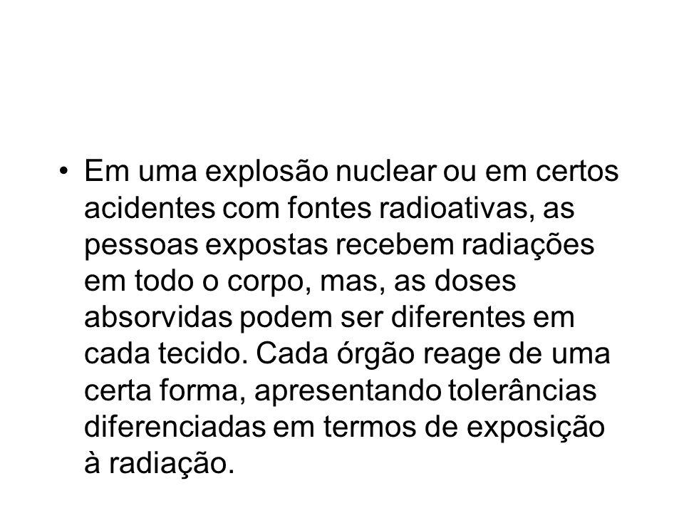 Em uma explosão nuclear ou em certos acidentes com fontes radioativas, as pessoas expostas recebem radiações em todo o corpo, mas, as doses absorvidas