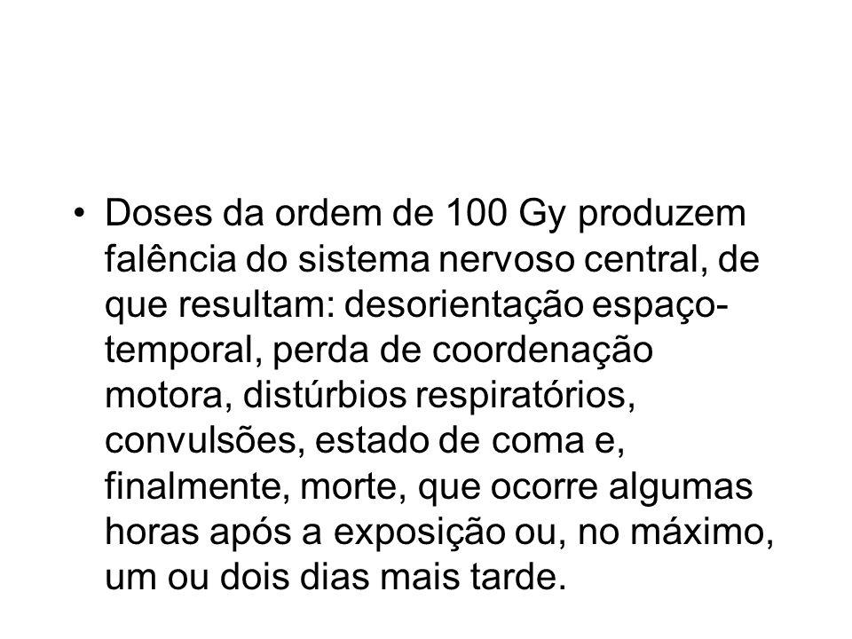 Doses da ordem de 100 Gy produzem falência do sistema nervoso central, de que resultam: desorientação espaço- temporal, perda de coordenação motora, d