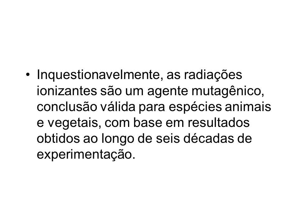 Inquestionavelmente, as radiações ionizantes são um agente mutagênico, conclusão válida para espécies animais e vegetais, com base em resultados obtid