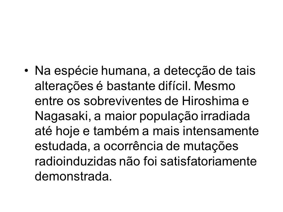 Na espécie humana, a detecção de tais alterações é bastante difícil. Mesmo entre os sobreviventes de Hiroshima e Nagasaki, a maior população irradiada