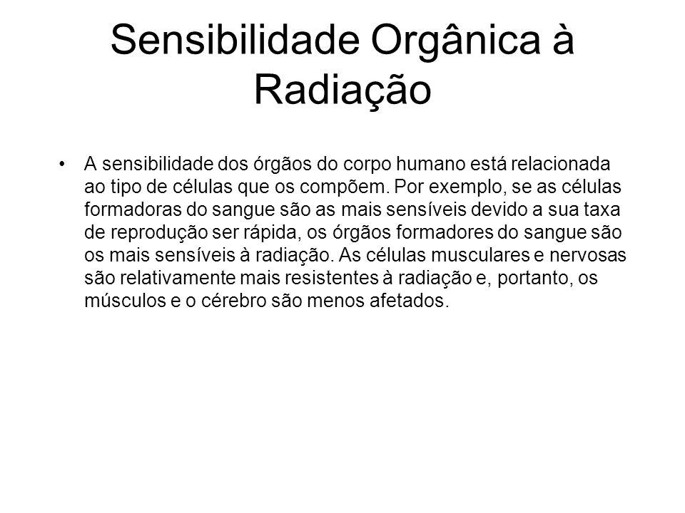 Sensibilidade Orgânica à Radiação A sensibilidade dos órgãos do corpo humano está relacionada ao tipo de células que os compõem. Por exemplo, se as cé
