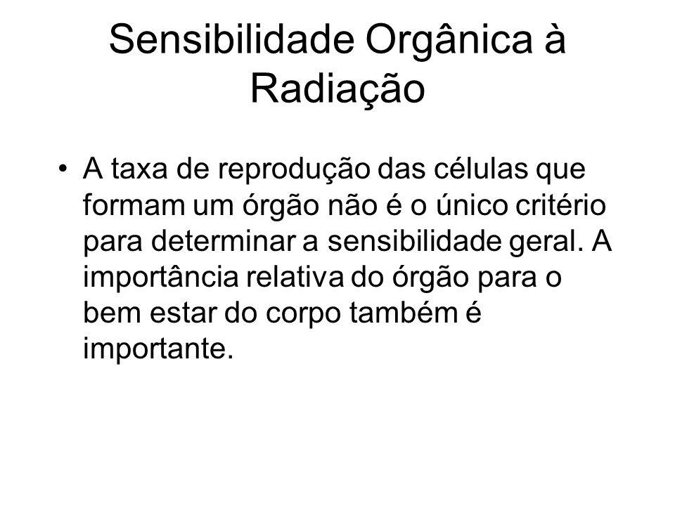 Sensibilidade Orgânica à Radiação A taxa de reprodução das células que formam um órgão não é o único critério para determinar a sensibilidade geral. A