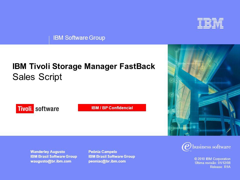 IBM Software Group © 2010 IBM Corporation Última revisão: 01/12/08 Release: R1A IBM Tivoli Storage Manager FastBack Sales Script Wanderley Augusto IBM