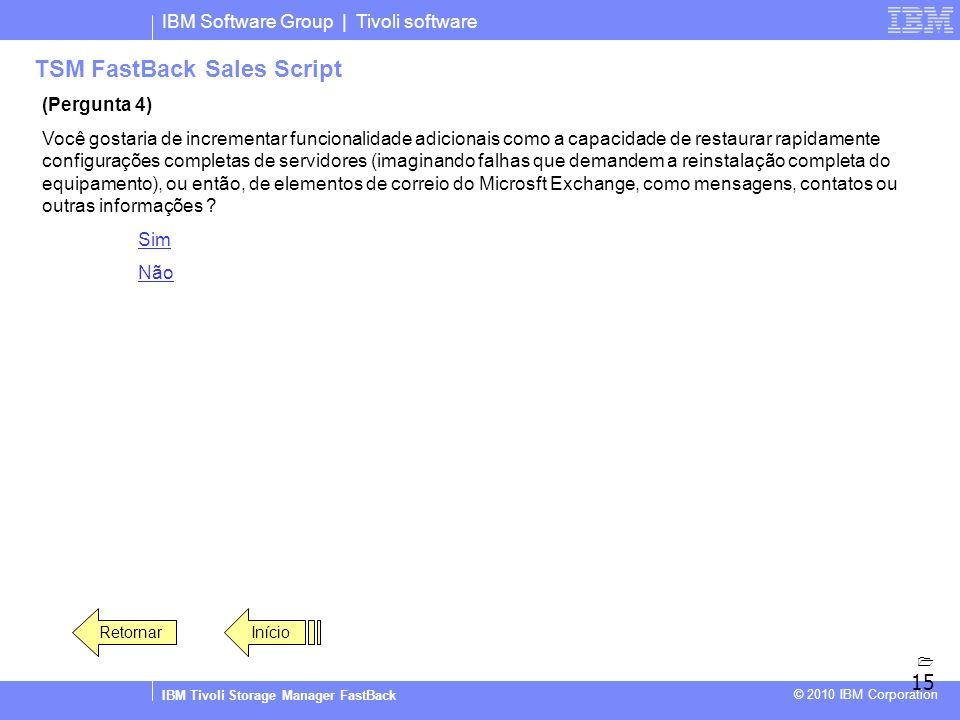 IBM Software Group | Tivoli software IBM Tivoli Storage Manager FastBack © 2010 IBM Corporation TSM FastBack Sales Script (Pergunta 4) Você gostaria d