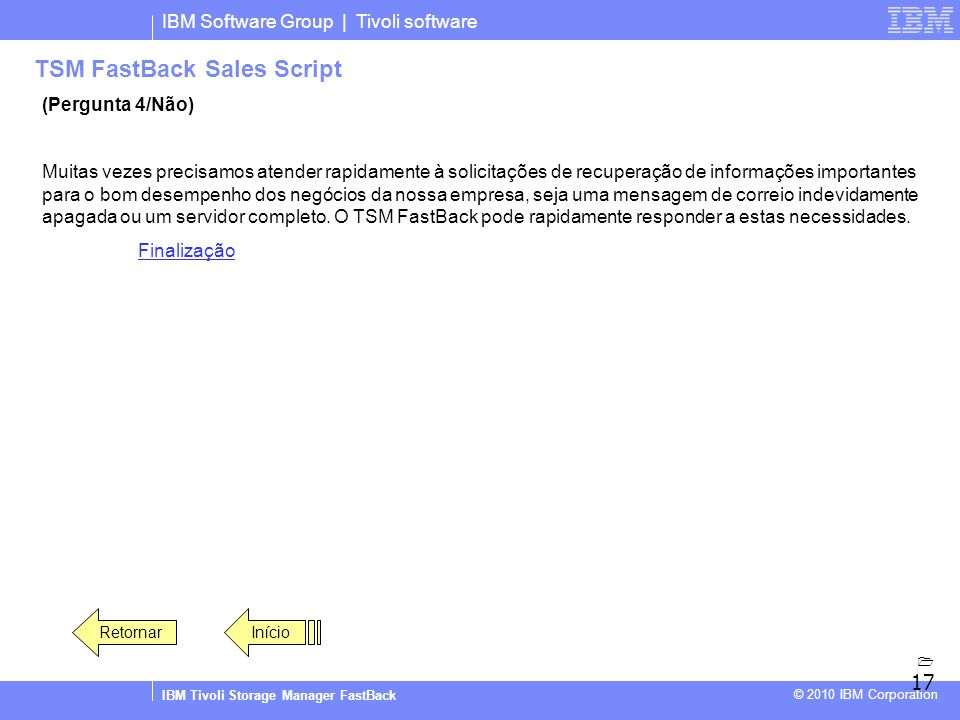 IBM Software Group | Tivoli software IBM Tivoli Storage Manager FastBack © 2010 IBM Corporation TSM FastBack Sales Script (Pergunta 4/Não) Muitas veze