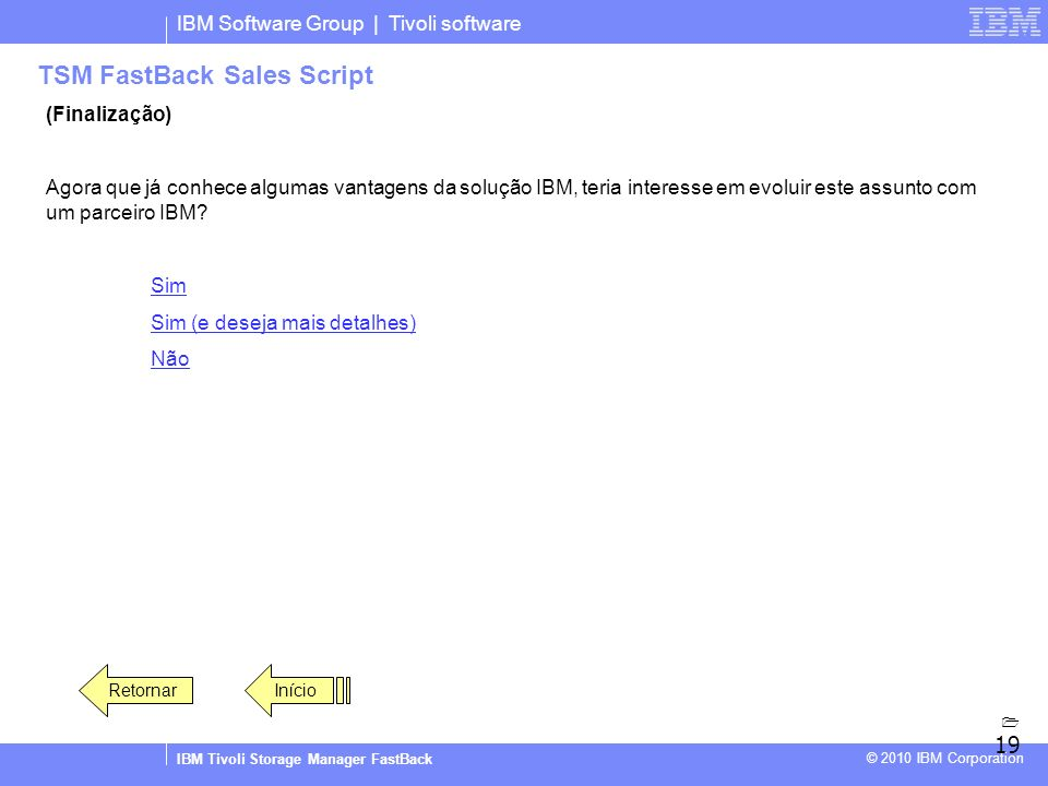 IBM Software Group | Tivoli software IBM Tivoli Storage Manager FastBack © 2010 IBM Corporation TSM FastBack Sales Script (Finalização) Agora que já c