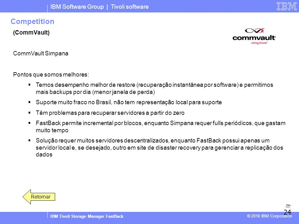 IBM Software Group | Tivoli software IBM Tivoli Storage Manager FastBack © 2010 IBM Corporation Competition (CommVault) CommVault Simpana Pontos que s