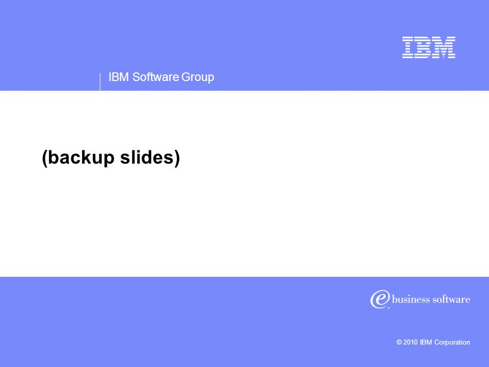 IBM Software Group © 2010 IBM Corporation (backup slides)