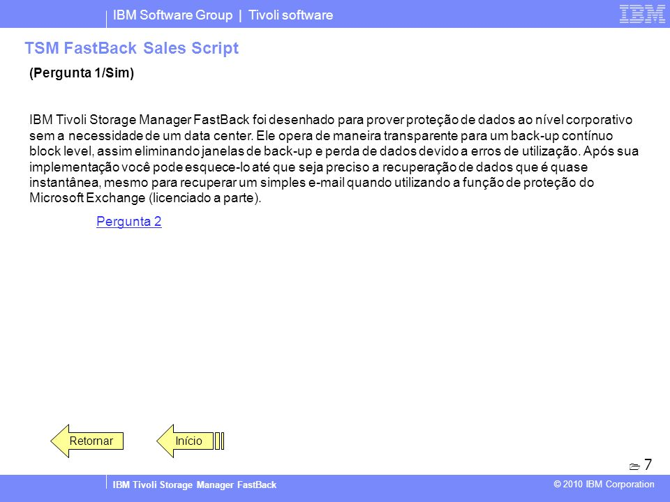 IBM Software Group | Tivoli software IBM Tivoli Storage Manager FastBack © 2010 IBM Corporation TSM FastBack Sales Script (Pergunta 1/Sim) IBM Tivoli