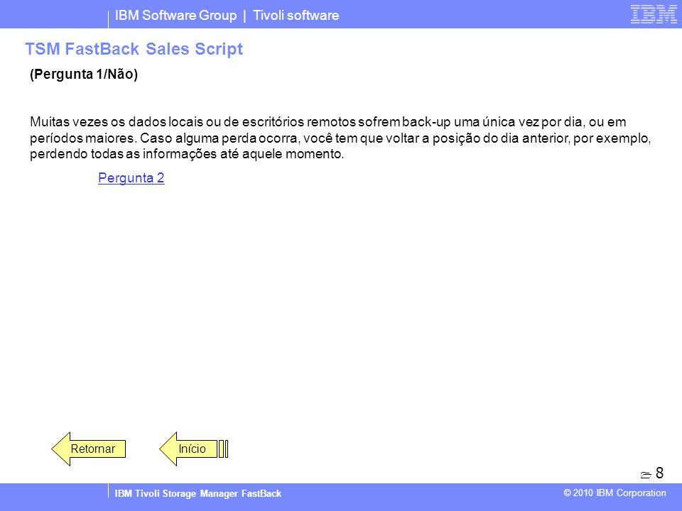 IBM Software Group | Tivoli software IBM Tivoli Storage Manager FastBack © 2010 IBM Corporation TSM FastBack Sales Script (Pergunta 1/Não) Muitas veze
