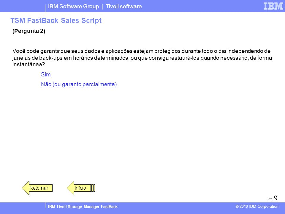 IBM Software Group | Tivoli software IBM Tivoli Storage Manager FastBack © 2010 IBM Corporation TSM FastBack Sales Script (Pergunta 2) Você pode garan