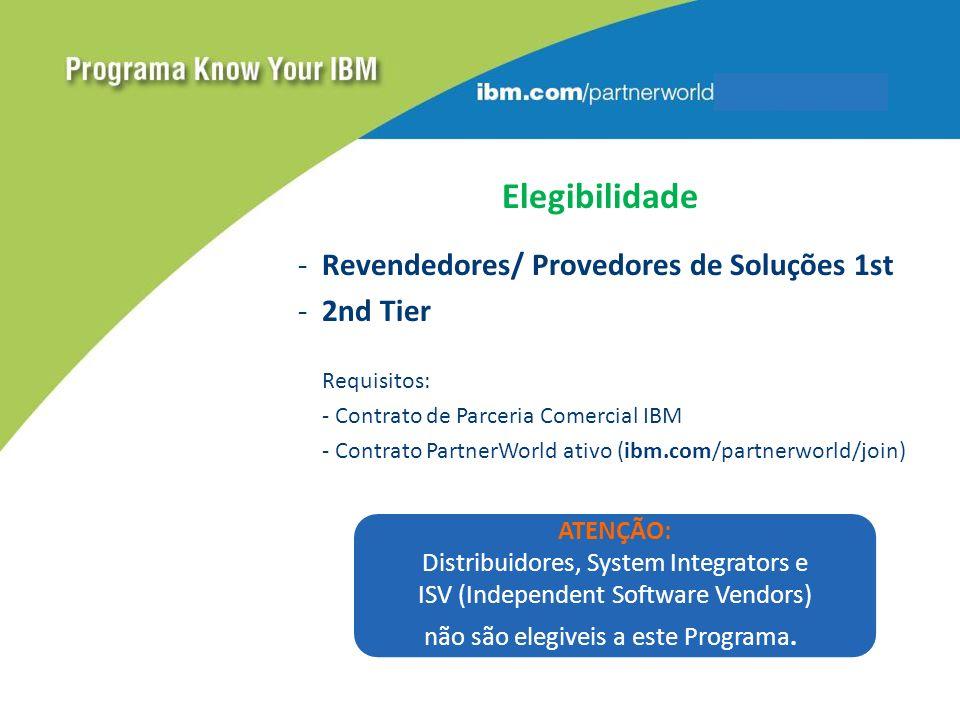 Elegibilidade -Revendedores/ Provedores de Soluções 1st -2nd Tier Requisitos: - Contrato de Parceria Comercial IBM - Contrato PartnerWorld ativo (ibm.com/partnerworld/join) ATENÇÃO: Distribuidores, System Integrators e ISV (Independent Software Vendors) não são elegiveis a este Programa.