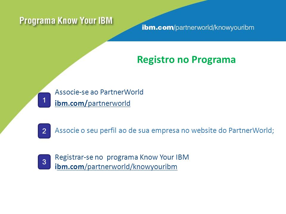Registro no Programa Associe-se ao PartnerWorld ibm.com/partnerworld Associe o seu perfil ao de sua empresa no website do PartnerWorld; Registrar-se no programa Know Your IBM ibm.com/partnerworld/knowyouribm 1 2 3