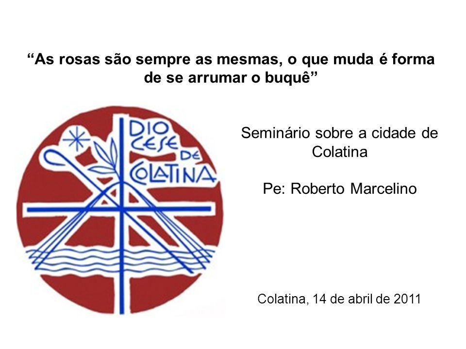 Seminário sobre a cidade de Colatina Pe: Roberto Marcelino Colatina, 14 de abril de 2011 As rosas são sempre as mesmas, o que muda é forma de se arrum