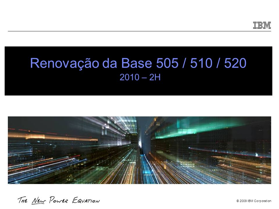 © 2009 IBM Corporation Renovação da Base 505 / 510 / 520 2010 – 2H