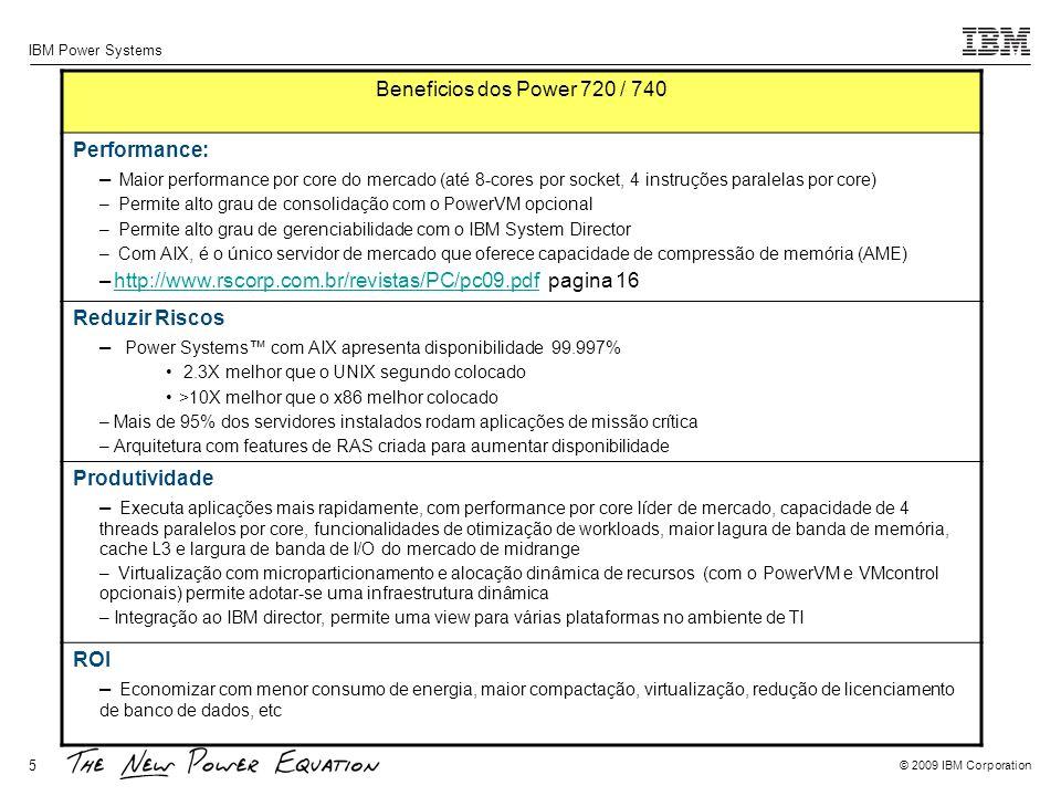© 2009 IBM Corporation IBM Power Systems 5 Beneficios dos Power 720 / 740 Performance: – Maior performance por core do mercado (até 8-cores por socket