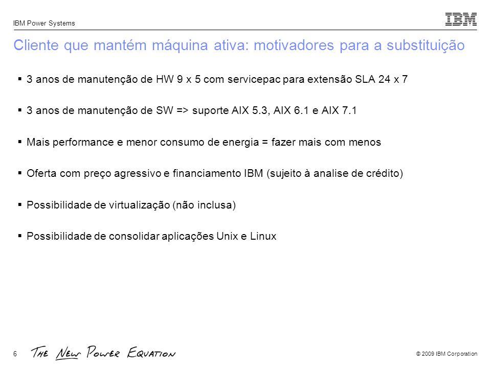 © 2009 IBM Corporation IBM Power Systems 7 Cliente que mantém máquina dados históricos: motivadores para a substituição 3 anos de manutenção de HW 9 x 5 com servicepac para extensão SLA 24 x 7 3 anos de manutenção de SW => suporte AIX 5.3, AIX 6.1 e AIX 7.1 Possibilidade de consolidar aplicações Unix e Linux => possivel utilizar máquinas apenas com Linux como Sistema Operacional principal e único no servidor, utilizando-o com qualquer outra aplicação.