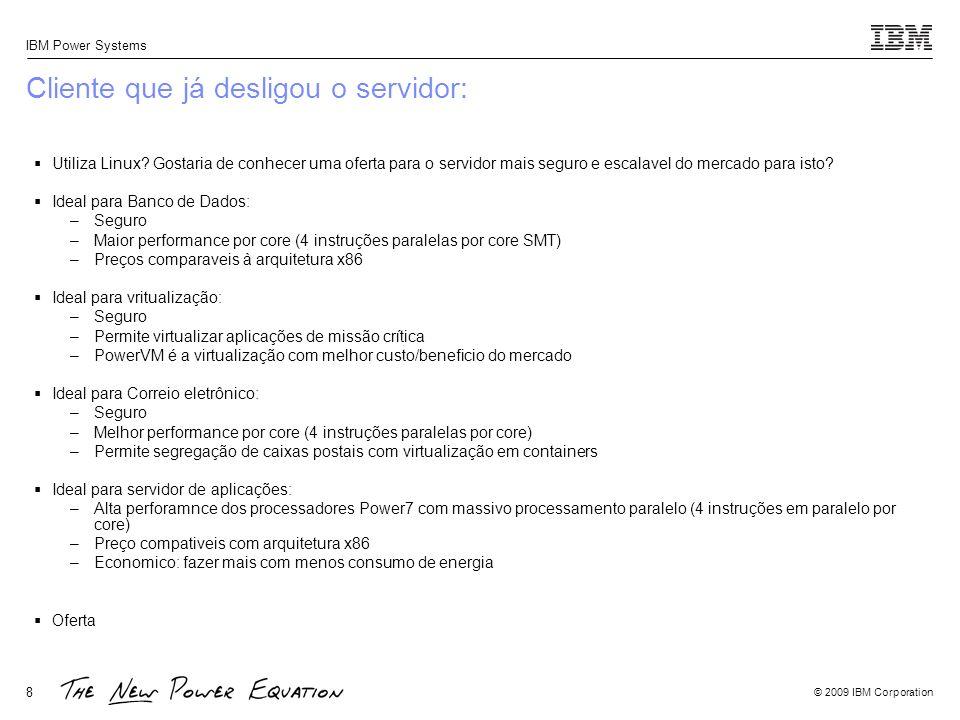 © 2009 IBM Corporation IBM Power Systems 8 Cliente que já desligou o servidor: Utiliza Linux? Gostaria de conhecer uma oferta para o servidor mais seg