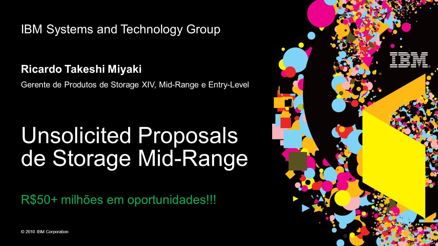 © 2010 IBM Corporation IBM Systems and Technology Group Ricardo Takeshi Miyaki Gerente de Produtos de Storage XIV, Mid-Range e Entry-Level Unsolicited