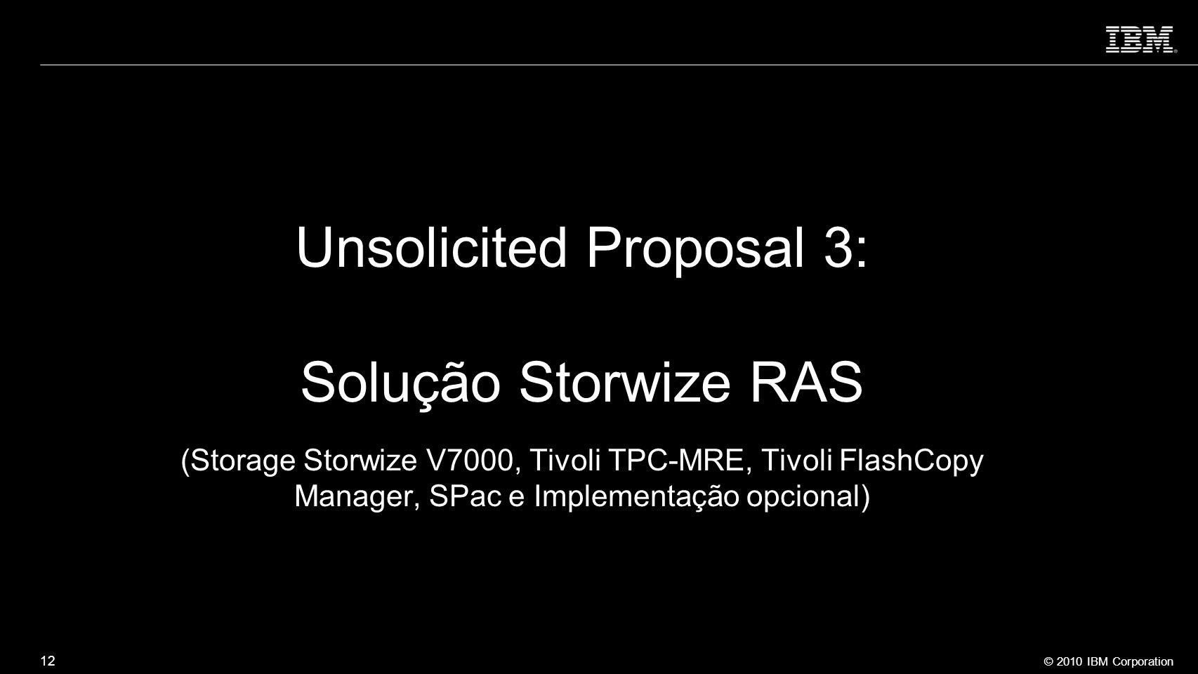 © 2010 IBM Corporation 12 Unsolicited Proposal 3: Solução Storwize RAS (Storage Storwize V7000, Tivoli TPC-MRE, Tivoli FlashCopy Manager, SPac e Imple