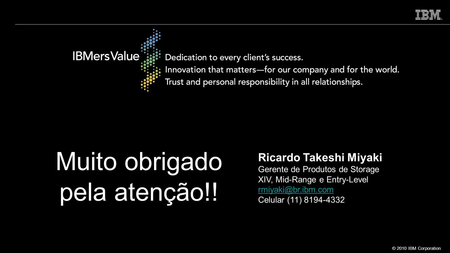 © 2010 IBM Corporation Muito obrigado pela atenção!! Ricardo Takeshi Miyaki Gerente de Produtos de Storage XIV, Mid-Range e Entry-Level rmiyaki@br.ibm