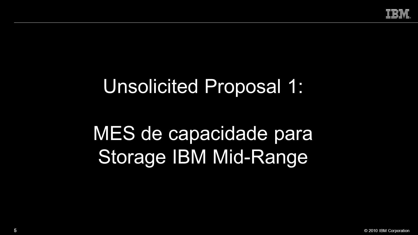 © 2010 IBM Corporation 5 Unsolicited Proposal 1: MES de capacidade para Storage IBM Mid-Range