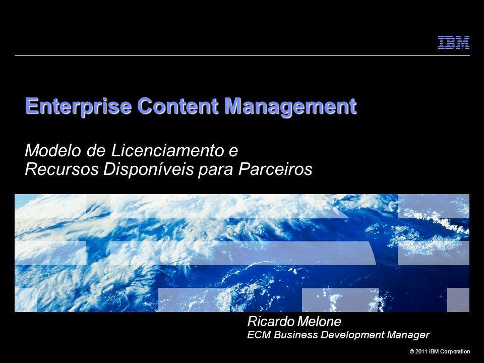 © 2011 IBM Corporation Enterprise Content Management Enterprise Content Management Modelo de Licenciamento e Recursos Disponíveis para Parceiros Ricar
