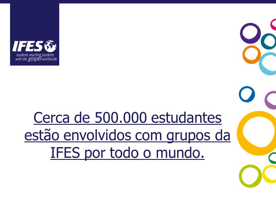 Cerca de 500.000 estudantes estão envolvidos com grupos da IFES por todo o mundo.