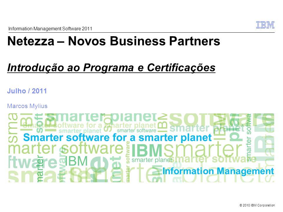 © 2010 IBM Corporation Information Management Netezza – Novos Business Partners Introdução ao Programa e Certificações Julho / 2011 Marcos Mylius Information Management Software 2011