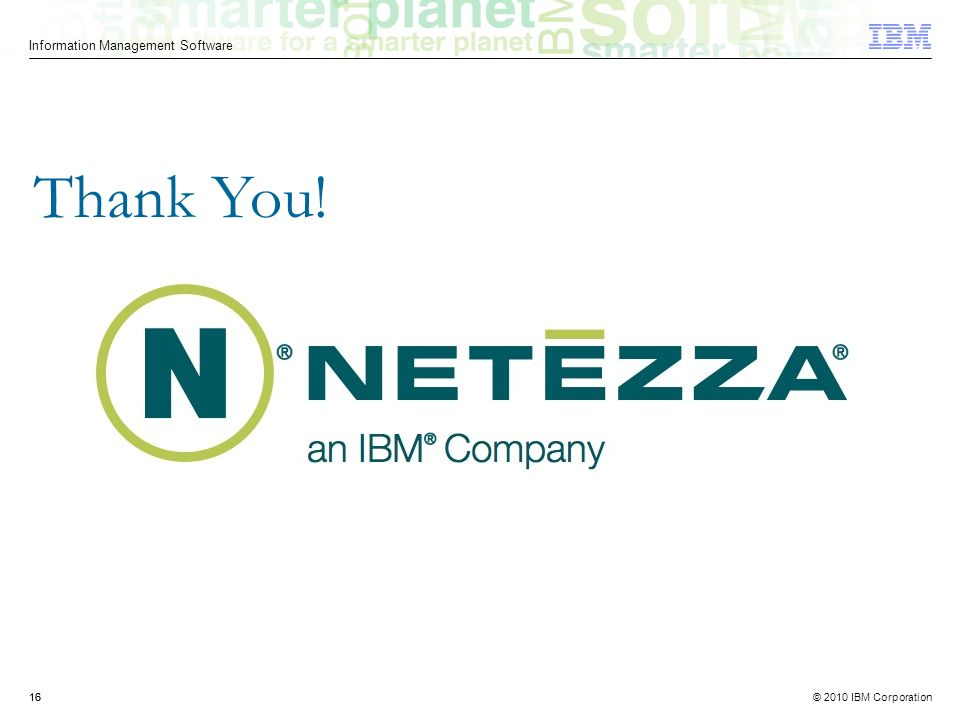 © 2010 IBM Corporation Information Management Software 16 Thank You!