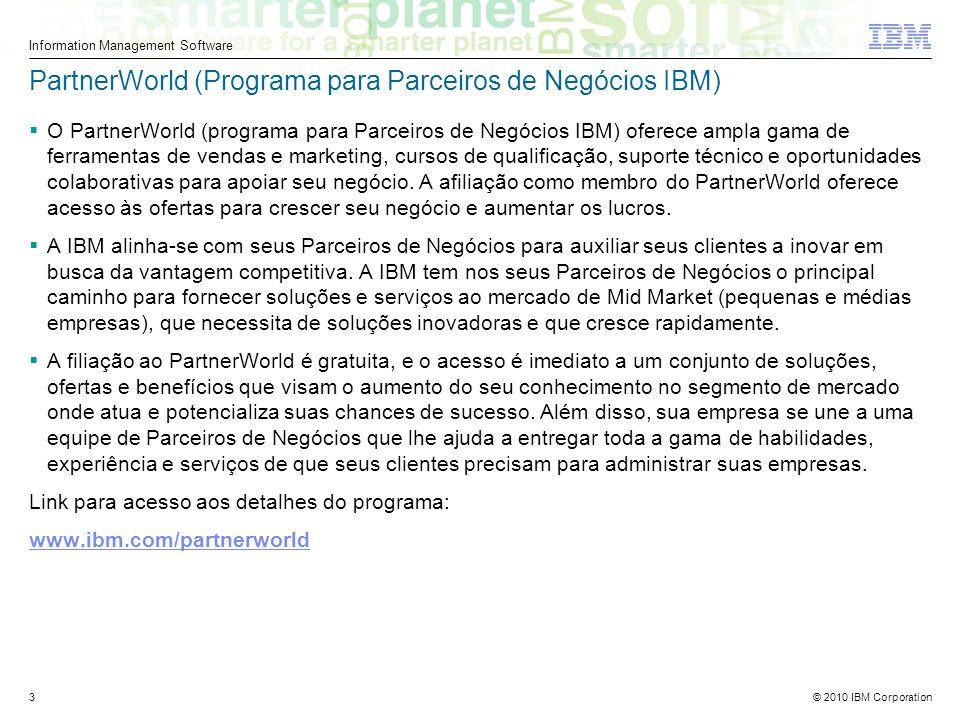 © 2010 IBM Corporation Information Management Software 3 PartnerWorld (Programa para Parceiros de Negócios IBM) O PartnerWorld (programa para Parceiros de Negócios IBM) oferece ampla gama de ferramentas de vendas e marketing, cursos de qualificação, suporte técnico e oportunidades colaborativas para apoiar seu negócio.