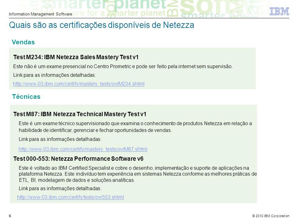 © 2010 IBM Corporation Information Management Software 6 Quais são as certificações disponíveis de Netezza Test M234: IBM Netezza Sales Mastery Test v1 Este não é um exame presencial no Centro Prometric e pode ser feito pela internet sem supervisão.