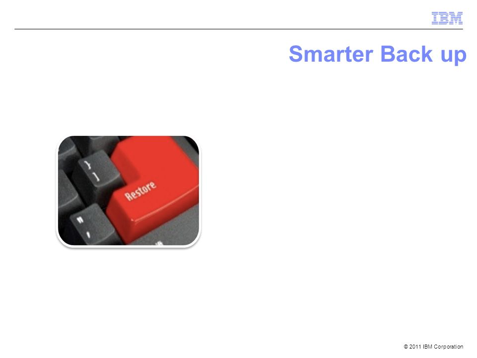 © 2011 IBM Corporation Smarter Back up