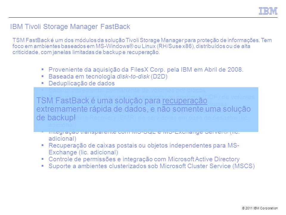 © 2011 IBM Corporation IBM Software Group | Tivoli software Tivoli Storage Manager IBM Tivoli Storage Manager FastBack TSM FastBack é um dos módulos d