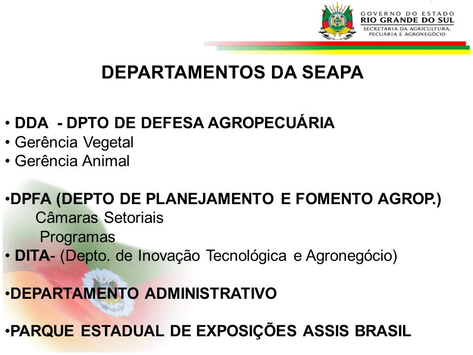 SEAPA - PROGRAMAS/PROJETOS Defesa Sanitária Agropecuária Campanhas Aftosa 6,4 milhoes de vacinas doadas Rastreabilidade do Rebanho Bovino (BNDES) Programa de erradicação/controle brucelose e tuberculose Convenio Sanidade Agroepecuária – R$ 32 milhões (2011-2015) Implantação do SUASA (SME) Ovinocultura – Mais Ovinos – Valorização da Carne Gaúcha – Agregar-RS Valorização do Pecuarista Familiar Dissemina – Melhoria Genética - CRIA