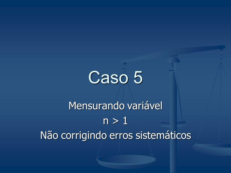 Caso 5 Mensurando variável n > 1 Não corrigindo erros sistemáticos