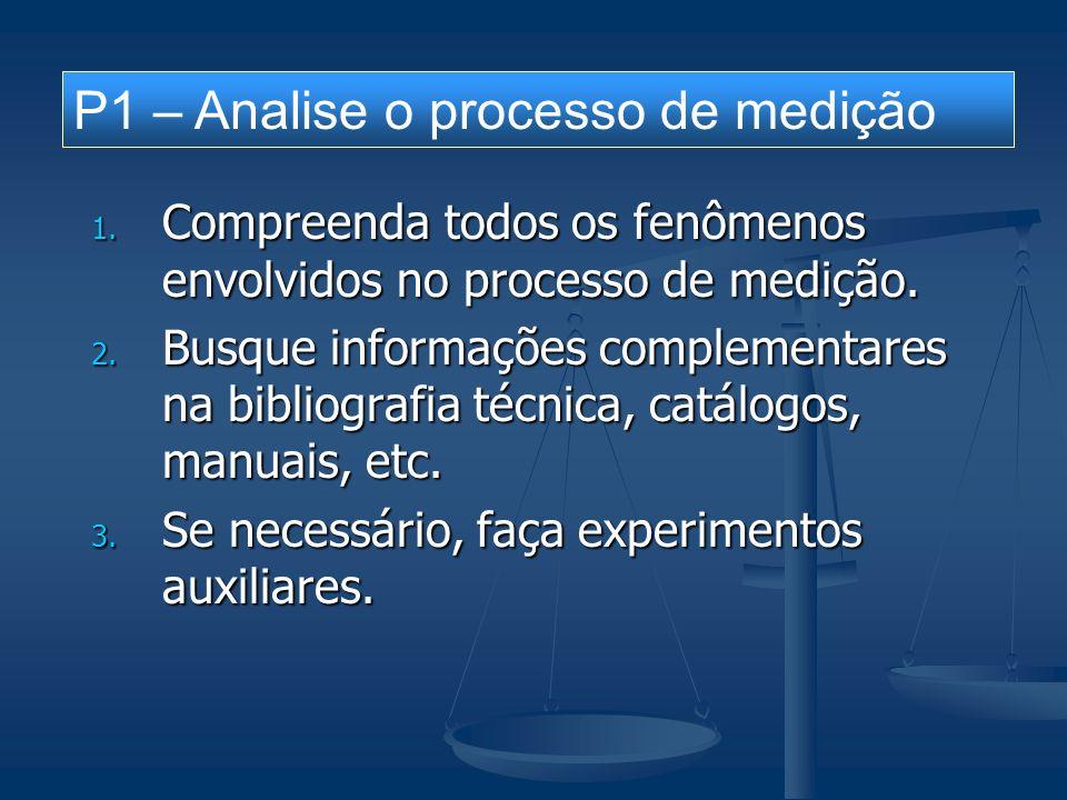 1. Compreenda todos os fenômenos envolvidos no processo de medição. 2. Busque informações complementares na bibliografia técnica, catálogos, manuais,