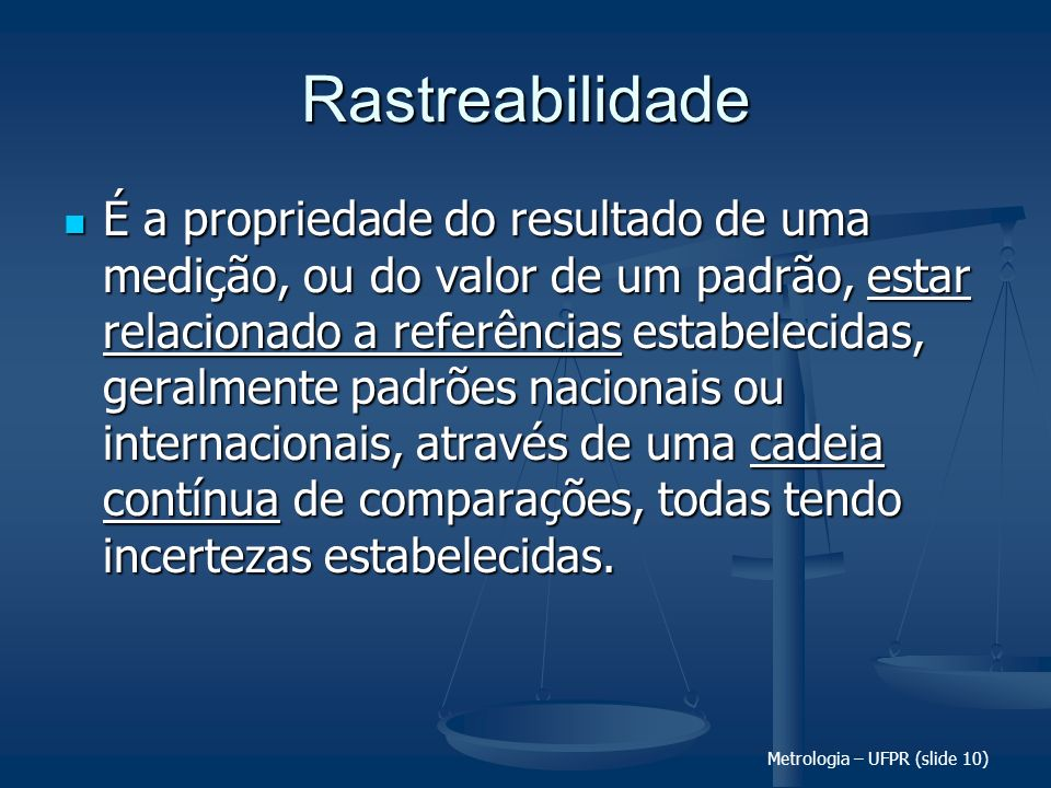 Metrologia – UFPR (slide 10) Rastreabilidade É a propriedade do resultado de uma medição, ou do valor de um padrão, estar relacionado a referências es
