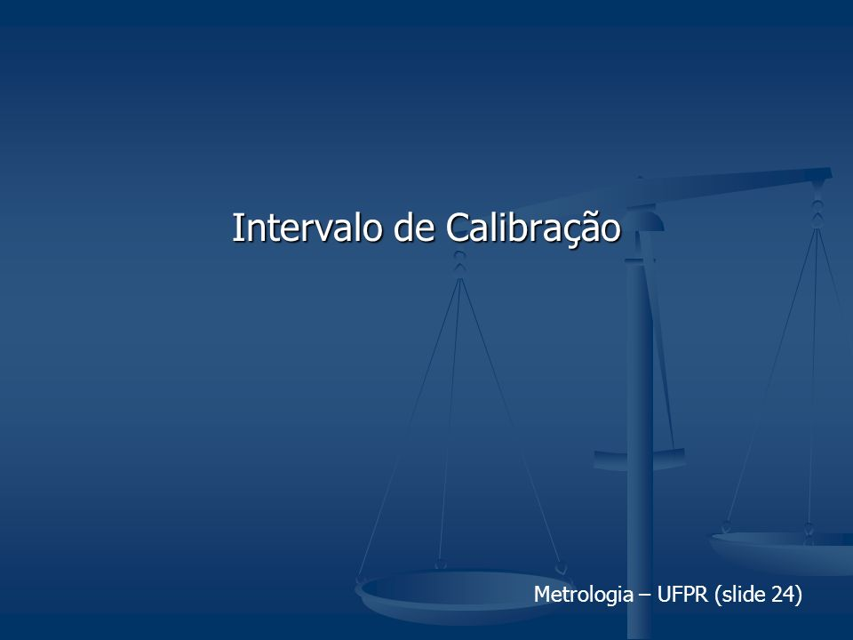 Metrologia – UFPR (slide 24) Intervalo de Calibração