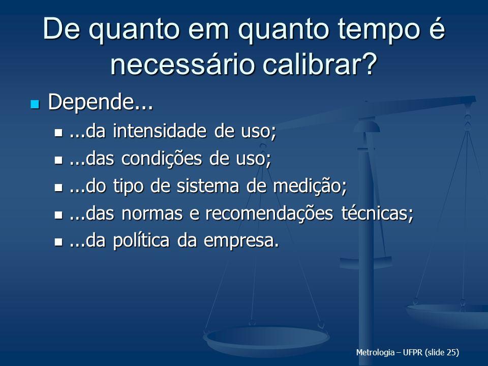 Metrologia – UFPR (slide 25) De quanto em quanto tempo é necessário calibrar? Depende... Depende......da intensidade de uso;...da intensidade de uso;.