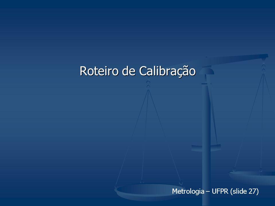 Metrologia – UFPR (slide 27) Roteiro de Calibração