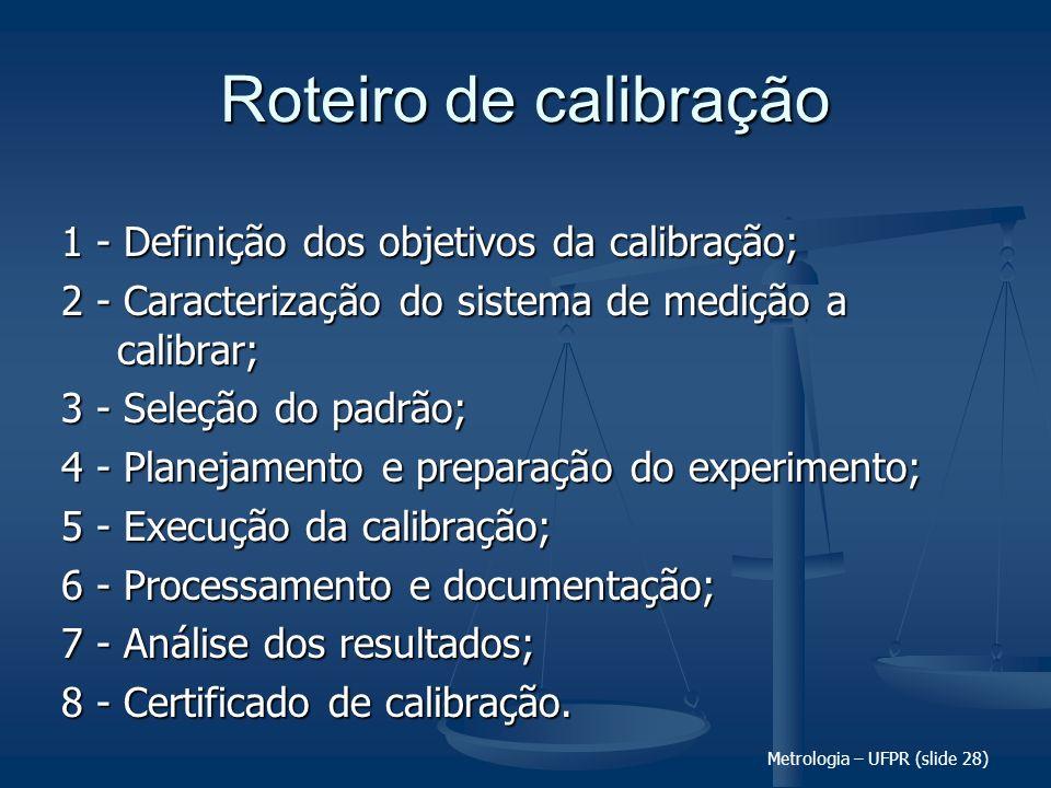 Metrologia – UFPR (slide 28) Roteiro de calibração 1 - Definição dos objetivos da calibração; 2 - Caracterização do sistema de medição a calibrar; 3 -