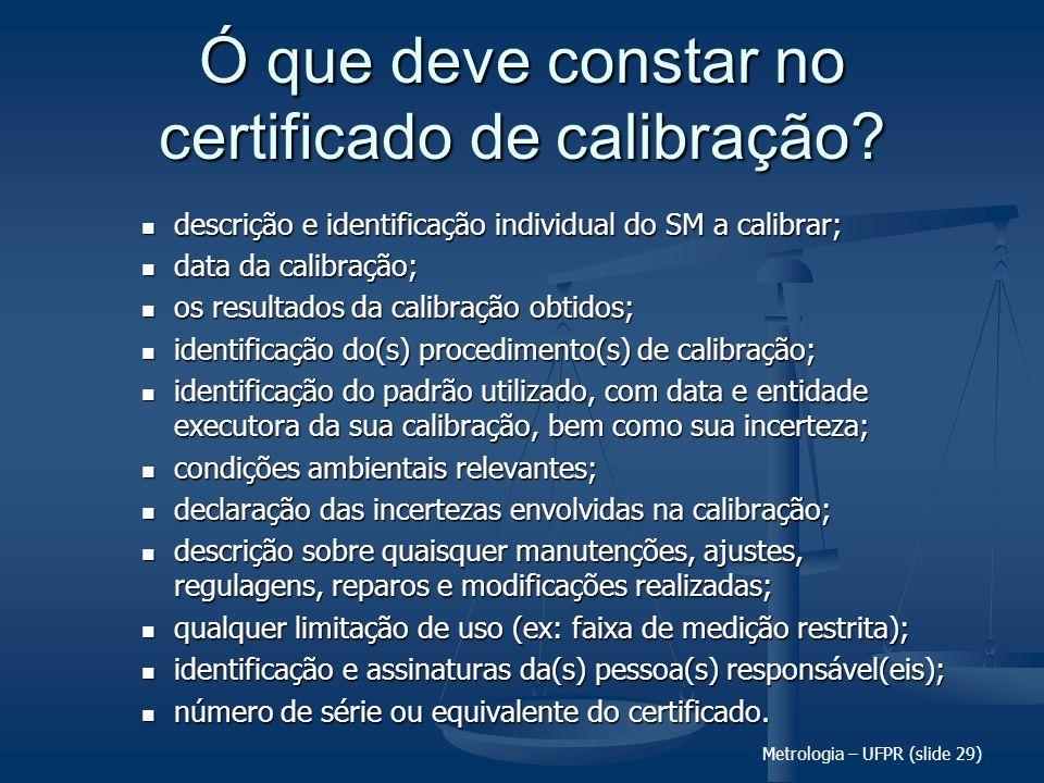 Metrologia – UFPR (slide 29) Ó que deve constar no certificado de calibração? descrição e identificação individual do SM a calibrar; descrição e ident