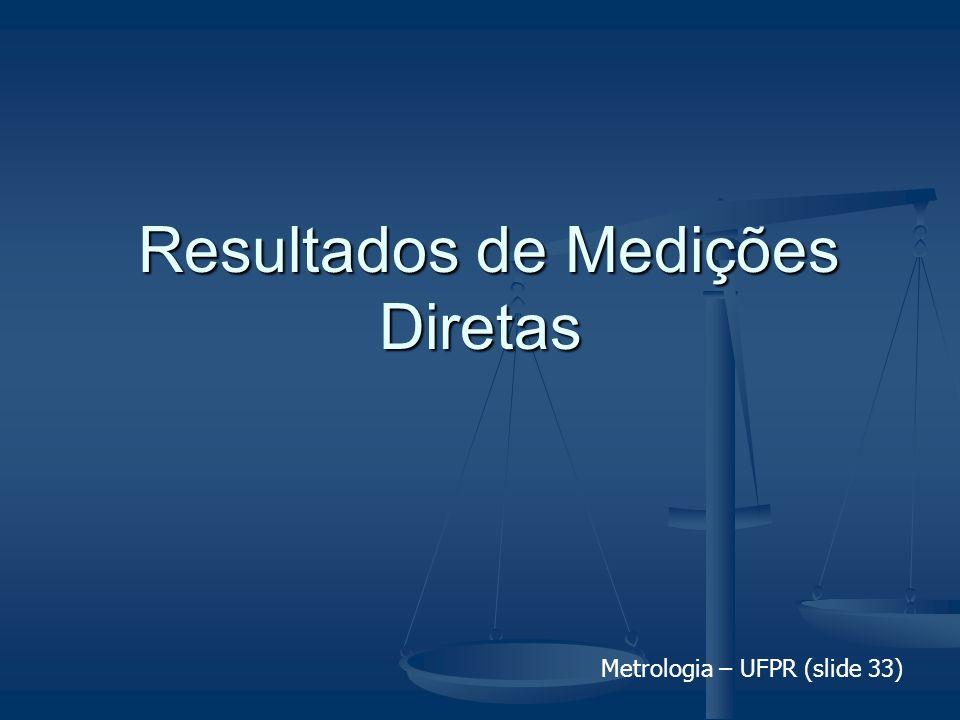 Metrologia – UFPR (slide 33) Resultados de Medições Diretas Resultados de Medições Diretas