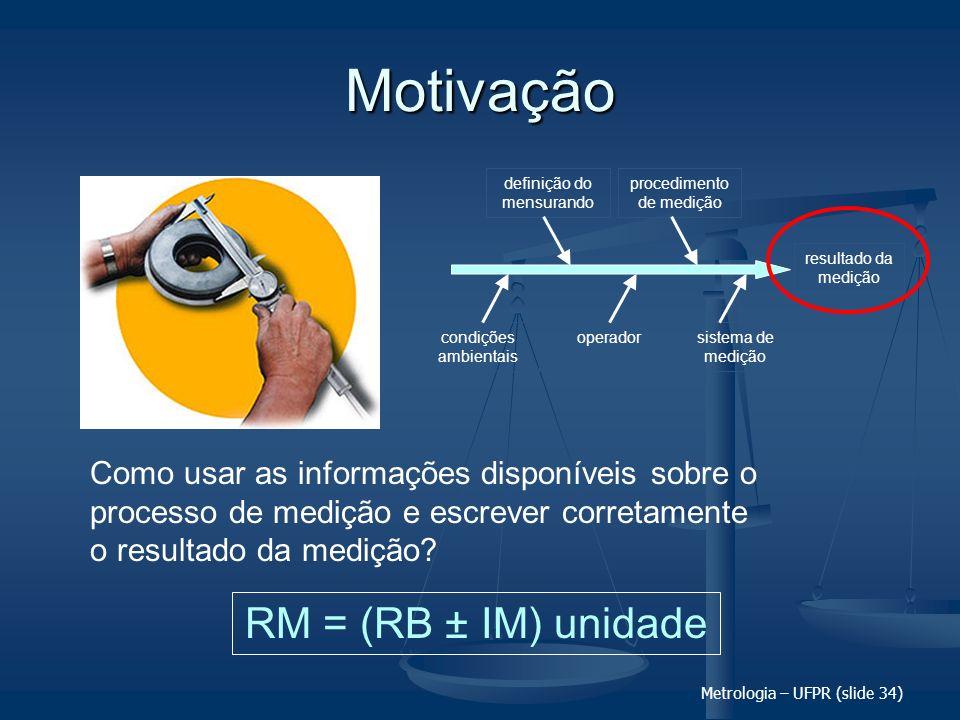 Metrologia – UFPR (slide 34) Motivação Como usar as informações disponíveis sobre o processo de medição e escrever corretamente o resultado da medição