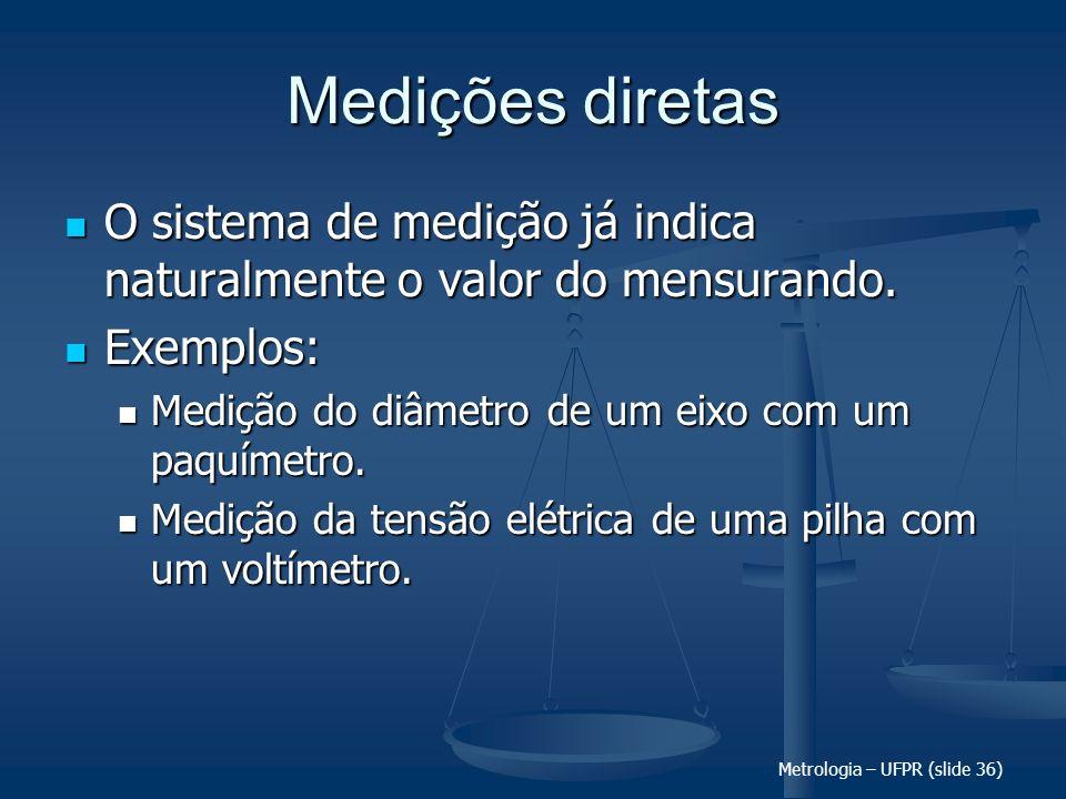 Metrologia – UFPR (slide 36) Medições diretas O sistema de medição já indica naturalmente o valor do mensurando. O sistema de medição já indica natura