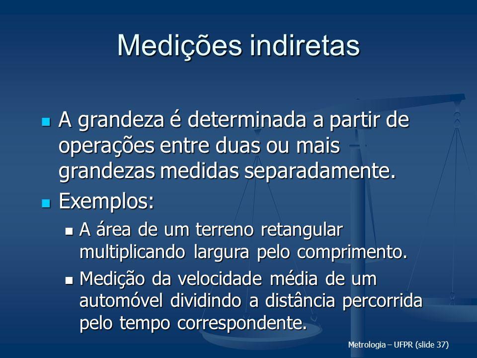 Metrologia – UFPR (slide 37) Medições indiretas A grandeza é determinada a partir de operações entre duas ou mais grandezas medidas separadamente. A g