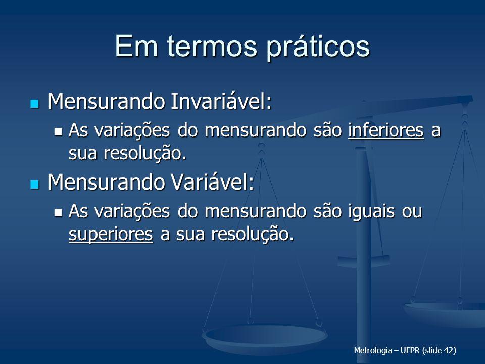 Metrologia – UFPR (slide 42) Em termos práticos Mensurando Invariável: Mensurando Invariável: As variações do mensurando são inferiores a sua resoluçã