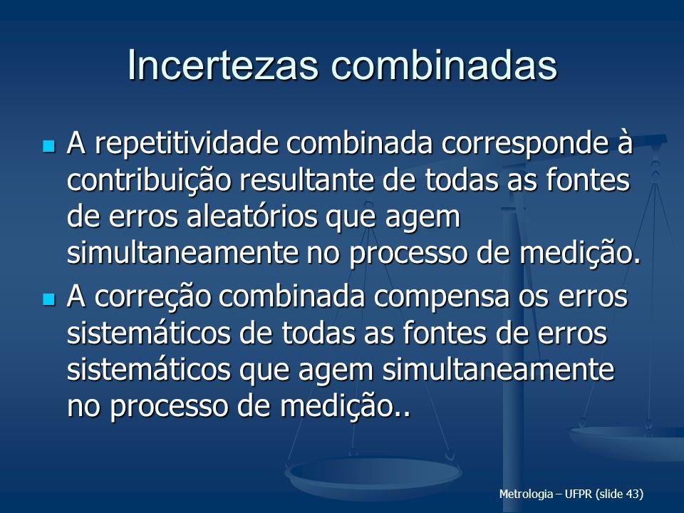 Metrologia – UFPR (slide 43) Incertezas combinadas A repetitividade combinada corresponde à contribuição resultante de todas as fontes de erros aleató