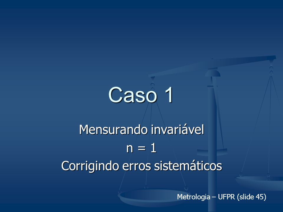 Metrologia – UFPR (slide 45) Caso 1 Mensurando invariável n = 1 Corrigindo erros sistemáticos